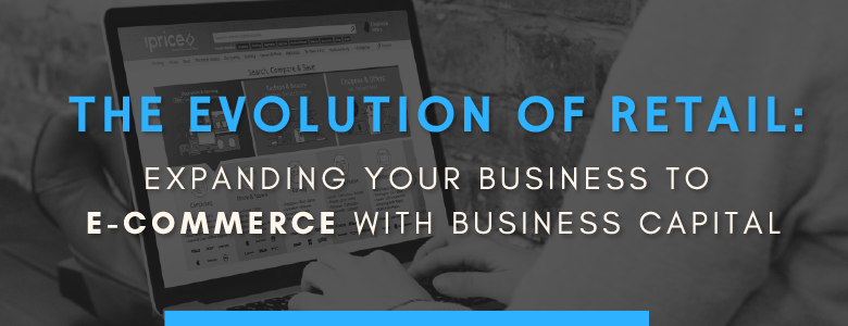 The Evolution of Retail: Expanding Your Business to E-Commerce with Business Capital